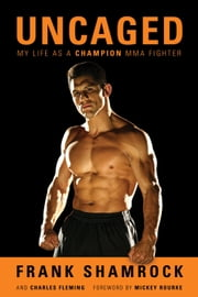 Uncaged: My Life as a Champion MMA Fighter - My Life as a Champion MMA Fighter ebook by Frank Shamrock,Charles Fleming,Mickey Rourke