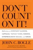 "Don't Count on It! - Reflections on Investment Illusions, Capitalism, ""Mutual"" Funds, Indexing, Entrepreneurship, Idealism, and Heroes ebook by John C. Bogle, Alan S. Blinder"