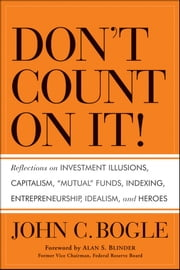 "Don't Count on It! - Reflections on Investment Illusions, Capitalism, ""Mutual"" Funds, Indexing, Entrepreneurship, Idealism, and Heroes ebook by John C. Bogle,Alan S. Blinder"