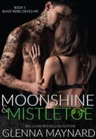 Moonshine & Mistletoe - Black Rebel Devils MC, #1 ebook by Glenna Maynard