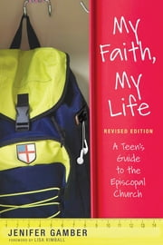 My Faith, My Life, Revised Edition - A Teen's Guide to the Episcopal Church ebook by Jenifer Gamber
