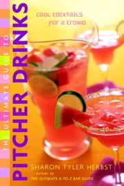 The Ultimate Guide to Pitcher Drinks - Cool Cocktails for a Crowd ebook by Sharon Tyler Herbst