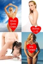 Wives Gone Crazy: Stories 1-10 ebook by Arla Coopa