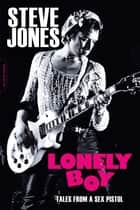 Lonely Boy - Tales from a Sex Pistol ebook by Steve Jones, Ben Thompson, Chrissie Hynde