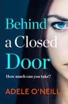Behind a Closed Door - Is anyone ever really safe? ebook by Adele O'Neill