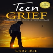 Teen Grief: Caring for the Grieving Teenage Heart audiobook by Gary Roe