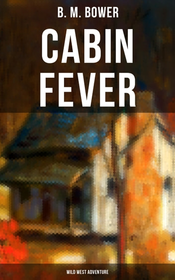 Cabin Fever (Wild West Adventure) - Adventure Tale of the Wild West ekitaplar by B. M. Bower