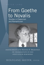 From Goethe to Novalis - Studies in Classicism and Romanticism: Festschrift for Dennis F. Mahoney in Celebration of his Sixty-Fifth Birthday ebook by Wolfgang Mieder