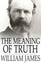The Meaning of Truth - A Sequel to 'Pragmatism' eBook by William James