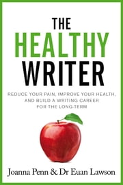 The Healthy Writer - Reduce your pain, improve your health, and build a writing career for the long-term ebook by Joanna Penn, Euan Lawson