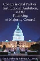 Congressional Parties, Institutional Ambition, and the Financing of Majority Control ebook by Bruce A Larson, Eric S Heberlig