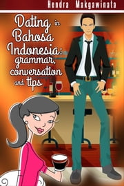 Dating in Bahasa Indonesia: grammar, conversation and tips ebook by Hendra Makgawinata