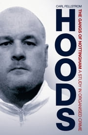 Hoods: The Gangs of Nottingham, A Study in Organised Crime ebook by Carl Fellstrom