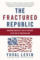 The Fractured Republic - Renewing America's Social Contract in the Age of Individualism ebook by Yuval Levin