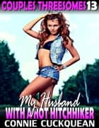 My Husband With a Hot Hitchhiker : Couples Threesomes 13 ebook by Connie Cuckquean
