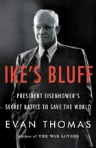 Ike's Bluff - President Eisenhower's Secret Battle to Save the World ebook by Evan Thomas