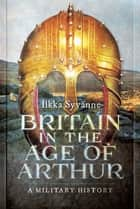 Britain in the Age of Arthur - A Military History ebook by