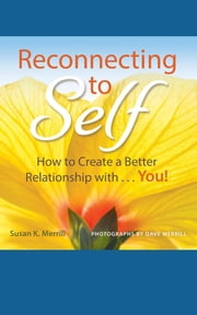 Reconnecting to Self - How to Create a Better Relationship With...You! ebook by Susan K Merrill,Dave Merrill