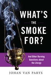 What's the Smoke For? - And Other Burning Questions about the Liturgy ebook by Johan van Parys