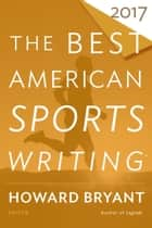 The Best American Sports Writing 2017 eBook by Glenn Stout, Howard Bryant