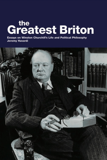 The Greatest Briton - Essays On Winston Churchill's Life And Political Philosophy eBook by Jeremy Havardi