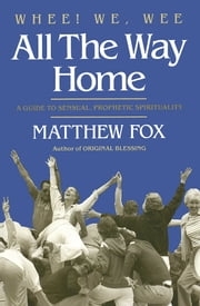 Whee! We, Wee All the Way Home - A Guide to Sensual Prophetic Spirituality ebook by Matthew Fox
