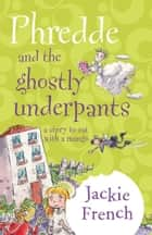 Phredde And The Ghostly Underpants: A Story To Eat With A Mango ebook by Jackie French