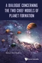 A Dialogue Concerning the Two Chief Models of Planet Formation ebook by Michael Mark Woolfson