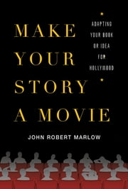 Make Your Story a Movie - Adapting Your Book or Idea for Hollywood ebook by John Robert Marlow