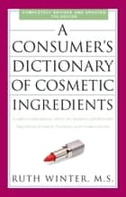 A Consumer's Dictionary of Cosmetic Ingredients, 7th Edition - Complete Information About the Harmful and Desirable Ingredients Found inCosmetics and Cosmeceuticals ebook by Ruth Winter