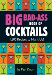 Big Bad-Ass Book of Cocktails - 1,500 Recipes to Mix It Up! ebook by Paul Knorr