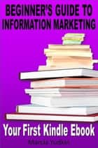 Beginner's Guide to Information Marketing: Your First Kindle Ebook ebook by Marcia Yudkin