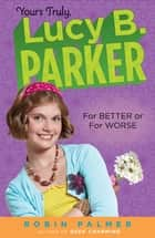 Yours Truly, Lucy B. Parker: For Better or For Worse ebook by Robin Palmer