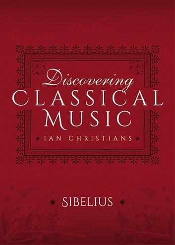 Discovering Classical Music: Sibelius - His Life, The Person, His Music ebook by Ian Christians,Sir Charles Groves CBE