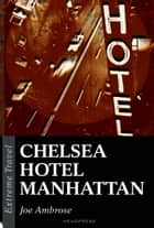 Chelsea Hotel Manhattan - A Raw Eulogy To A New York Icon ebook by Joe Ambrose