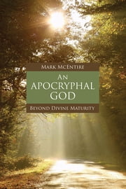 An Apocryphal God - Beyond Divine Maturity ebook by Mark McEntire