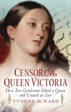 Censoring Queen Victoria - How Two Gentlemen Edited a Queen and Created an Icon ebook by