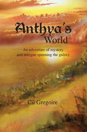 Anthya's World - An adventure of mystery and intrigue spanning the galaxy ebook by Cil Gregoire