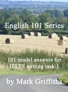 English 101 Series: 101 model answers for IELTS writing task 1 ebook by Mark Griffiths