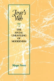 Joyce's Web - The Social Unraveling of Modernism ebook by Margot Norris