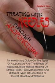 Treating With Needles through Acupuncture - An Introductory Guide On The Types Of Acupuncture And The Effects Of Acupuncture As Holistic Healing On Stress Relief, Pain Management And Different Types Of Disorders For Overall Health And Wellness ebook by Estrella D. King