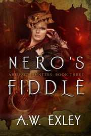 Nero's Fiddle - The Artifact Hunters, #3 ebook by A. W. Exley