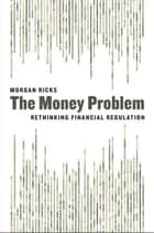 The Money Problem - Rethinking Financial Regulation ebook by Morgan Ricks