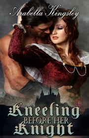 Kneeling Before Her Knight ebook by Arabella Kingsley