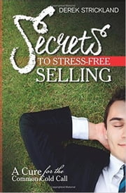 Secrets To Stress-Free Selling: A Cure For The Common Cold Call ebook by Derek Strickland