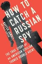 How to Catch a Russian Spy - The True Story of an American Civilian Turned Double Agent ebook by Naveed Jamali, Ellis Henican