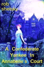 A Confederate Yankee In Miss Annabelle's Court ebook by Rob Shelsky