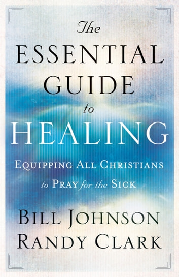 Essential Guide to Healing, The - Equipping All Christians to Pray for the Sick ebook by Bill Johnson,Randy Clark