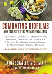 Combating Biofilms: The Reason Many Diseases Do Not Respond To Treatment ebook by James Schaller