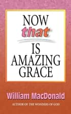 Now that Is Amazing Grace ebook by William MacDonald